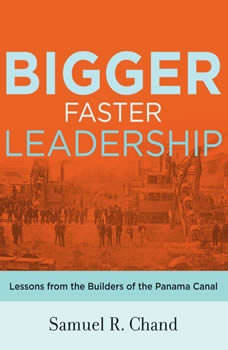 Bigger, Faster Leadership: Lessons from the Builders of the Panama Canal, Samuel Chand