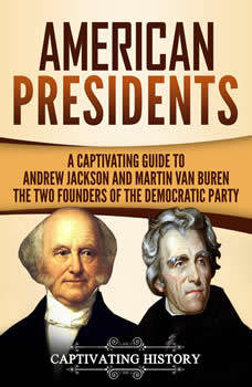 American Presidents: A Captivating Guide to Andrew Jackson and Martin Van Buren � The Two Founders of the Democratic Party, Captivating History
