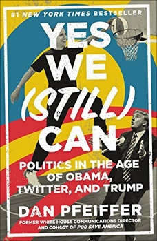 Yes We (Still) Can: Politics in the Age of Obama, Twitter, and Trump, Dan Pfeiffer