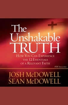 The Unshakable Truth: How You Can Experience the 12 Essentials of a Relevant Faith, Josh McDowell