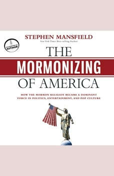 The Mormonizing of America: How the Mormon Religion Became a Dominant Force in Politics, Entertainment, and Pop Culture, Stephen Mansfield