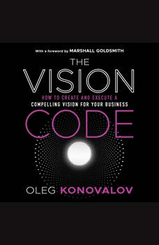 The Vision Code: How to Create and Execute a Compelling Vision for your Business, Oleg Konovalov
