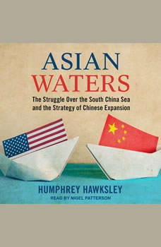 Asian Waters: The Struggle Over the South China Sea and the Strategy of Chinese Expansion The Struggle Over the South China Sea and the Strategy of Chinese Expansion, Humphrey Hawksley