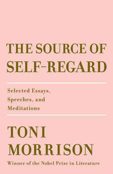 The Source of Self-Regard: Selected Essays, Speeches, and Meditations Selected Essays, Speeches, and Meditations, Toni Morrison