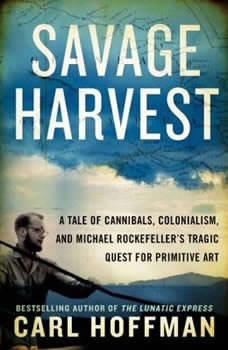 Savage Harvest: A Tale of Cannibals, Colonialism, and Michael Rockefeller's Tragic Quest for Primitive Art, Carl Hoffman