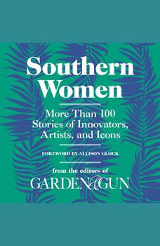 Southern Women: More Than 100 Stories of Innovators, Artists, and Icons More Than 100 Stories of Innovators, Artists, and Icons, Editors of Garden and Gun