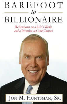 Barefoot to Billionaire: Reflections on a Life's Work and a Promise to Cure Cancer, Jon Huntsman