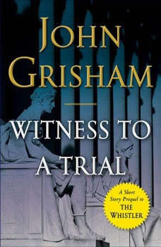 Witness to a Trial: A Short Story Prequel to The Whistler A Short Story Prequel to The Whistler, John Grisham