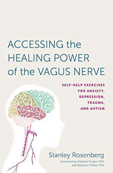Accessing the Healing Power of the Vagus Nerve: Self-Help Exercises for Anxiety, Depression, Trauma, and Autism, Stanley Rosenberg