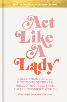 Act Like a Lady: Questionable Advice, Ridiculous Opinions, and Humiliating Tales from Three Undignified Women, Keltie Knight