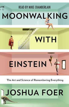 Moonwalking with Einstein: The Art and Science of Remembering Everything The Art and Science of Remembering Everything, Joshua Foer