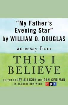 My Father's Evening Star: A This I Believe Essay, William O. Douglas