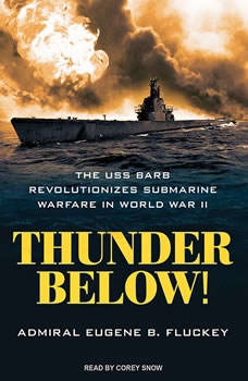 Thunder Below!: The USS *Barb* Revolutionizes Submarine Warfare in World War II, Eugene B. Fluckey