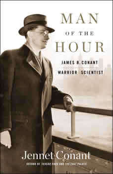 Man of the Hour: James B. Conant, Warrior Scientist, Jennet Conant