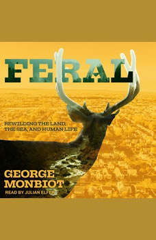 Feral: Rewilding the Land, the Sea, and Human Life Rewilding the Land, the Sea, and Human Life, George Monbiot