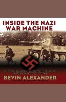Inside the Nazi War Machine: How Three Generals Unleashed Hitler's Blitzkrieg Upon the World, Bevin Alexander