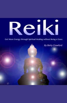Reiki: Get More Energy Through Spiritual Healing Without Being a Guru, Betty Crawford