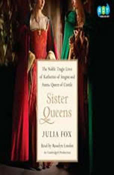 Sister Queens: The Noble, Tragic Lives of Katherine of Aragon and Juana, Queen of Castile The Noble, Tragic Lives of Katherine of Aragon and Juana, Queen of Castile, Julia Fox