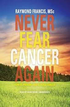 Never Fear Cancer Again: How to Prevent and Reverse Cancer, Raymond Francis, MSc; Foreword by Harvey Diamond