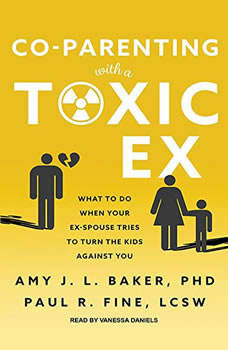 Co-Parenting With a Toxic Ex: What to Do When Your Ex-Spouse Tries to Turn the Kids Against You, PhD Baker