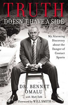 Truth Doesn't Have a Side: My Alarming Discovery about the Danger of Contact Sports, Dr. Bennet Omalu