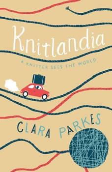 Knitlandia: A Knitter Sees the World A Knitter Sees the World, Clara Parkes