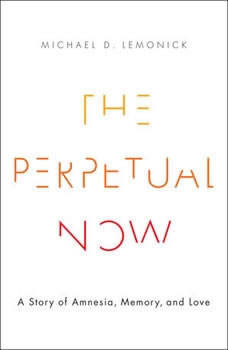 The Perpetual Now: A Story of Amnesia, Memory, and Love A Story of Amnesia, Memory, and Love, Michael D. Lemonick