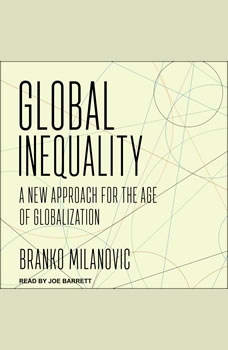 Global Inequality: A New Approach for the Age of Globalization A New Approach for the Age of Globalization, Branko Milanovic
