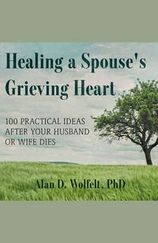Healing a Spouse's Grieving Heart: 100 Practical Ideas After Your Husband or Wife Dies, PhD Wolfelt