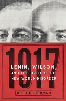 1917: Lenin, Wilson, and the Birth of the New World Disorder, Arthur Herman