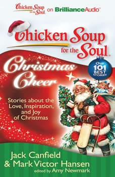 Chicken Soup for the Soul: Christmas Cheer: 101 Stories about the Love, Inspiration, and Joy of Christmas 101 Stories about the Love, Inspiration, and Joy of Christmas, Jack Canfield