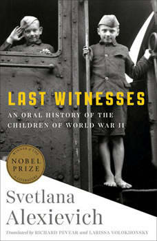 Last Witnesses: An Oral History of the Children of World War II, Svetlana Alexievich