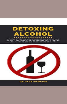 Detoxing Alcohol :  Recovery Guide For Controlling Alcohol Addiction, Discovering Happiness, Finding True Freedom & Changing Your Life, Dr. Dale Pheragh