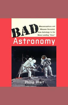 Bad Astronomy: Misconceptions and Misuses Revealed, from Astrology to the Moon Landing Hoax, Philip C. Plait