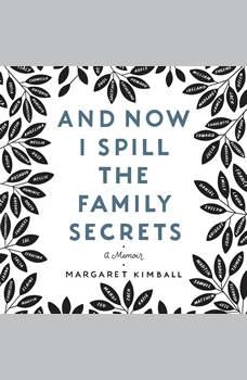 And Now I Spill the Family Secrets: A Memoir, Margaret Kimball