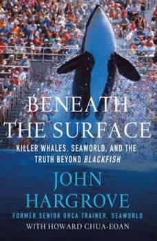 Beneath the Surface: Killer Whales, SeaWorld, and the Truth Beyond Blackfish, John Hargrove