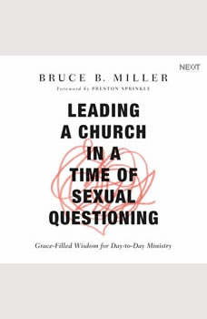 Leading a Church in a Time of Sexual Questioning: Grace-Filled Wisdom for Day-to-Day Ministry, Bruce B. Miller