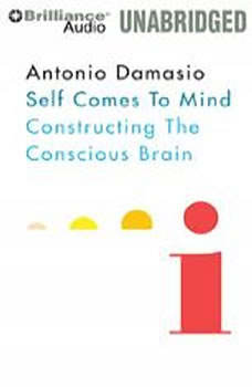 Self Comes to Mind: Constructing the Conscious Brain Constructing the Conscious Brain, Antonio Damasio