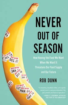 Never Out of Season: How Having the Food We Want When We Want It Threatens Our Food Supply and Our Future, Rob Dunn