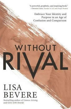 Without Rival: Incomparably Made, Uniquely Loved, Powerfully Purposed Incomparably Made, Uniquely Loved, Powerfully Purposed, Lisa Bevere