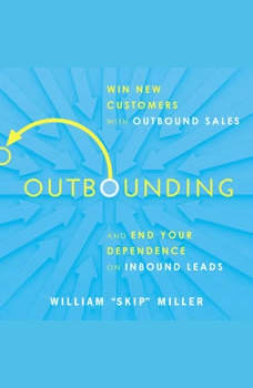 Outbounding: Win New Customers with Outbound Sales and End Your Dependence on Inbound Leads, William Miller