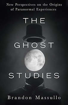 The Ghost Studies: New Perspectives on the Origins of Paranormal Experiences, Brandon Massullo