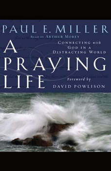 A Praying Life: Connecting with God in a Distracting World Connecting with God in a Distracting World, Paul E. Miller