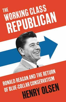 Working Class Republican: Ronald Reagan and the Return of Blue-Collar Conservatism, Henry Olsen
