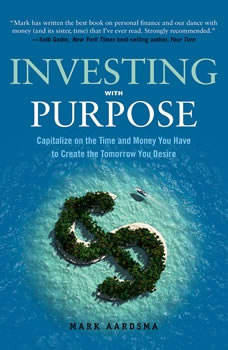 Investing with Purpose: Capitalize on the Time and Money You Have to Create the Tomorrow You Desire, Mark Aardsma