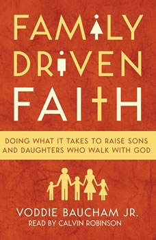 Family Driven Faith: Doing What It Takes to Raise Sons and Daughters Who Walk with God, Voddie Baucham