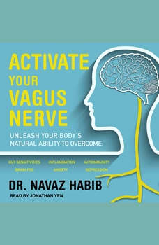 Activate Your Vagus Nerve: Unleash Your Body's Natural Ability to Overcome Gut Sensitivities, Inflammation, Autoimmunity, Brain Fog, Anxiety and Depression, Dr. Navaz Habib