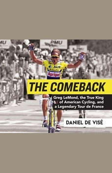 Comeback, The: Greg LeMond, the True King of American Cycling, and a Legendary Tour de France Greg LeMond, the True King of American Cycling, and a Legendary Tour de France, Daniel de Vise