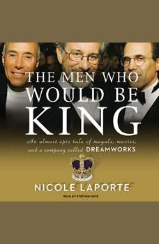 The Men Who Would Be King: An Almost Epic Tale of Moguls, Movies, and a Company Called DreamWorks, Nicole LaPorte