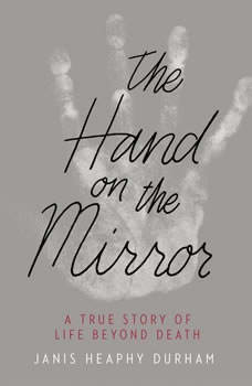 The Hand on the Mirror: A True Story of Life Beyond Death A True Story of Life Beyond Death, Janis Heaphy Durham